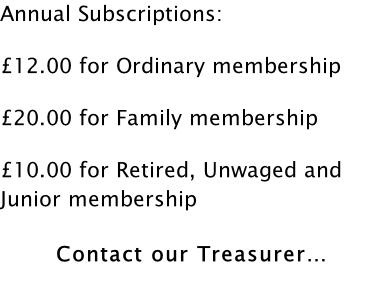 Annual Subscriptions:  £12.00 for Ordinary membership  £20.00 for Family membership  £10.00 for Retired, Unwaged and Junior membership   Contact our Treasurer…